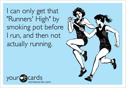 Funny Confession Ecard: I can only get that 'Runners' High' by smoking pot before I run, and then not actually running.: Smoke Pot, Funny, I Hate Running, Smoking Pot, Runners High, Friend, High Schools