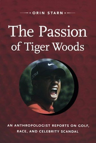 The Passion of Tiger Woods: An Anthropologist Reports on Golf, Race, and Celebrity Scandal (a John H
