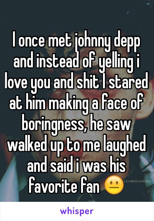 I once met johnny depp and instead of yelling i love you and shit I stared at him making a face of boringness, he saw walked up to me laughed and said i was his favorite fan