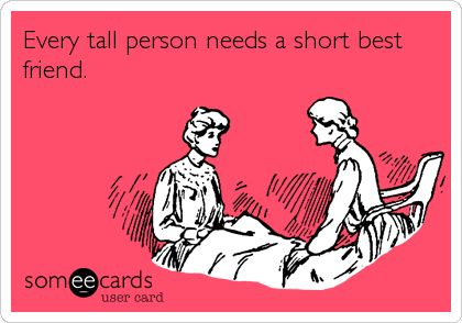 Every tall person needs a short best friend.  I have a really tall friend, I have to look up when I talk to him... and I thought I was tall