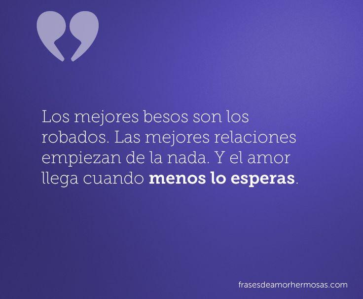 """""""Los mejores besos son los robados. Las mejores relaciones empiezan de la nada. Y el amor llega cuando menos lo esperas."""""""