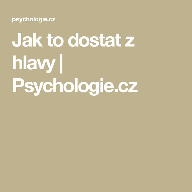 Jak to dostat z hlavy | Psychologie.cz