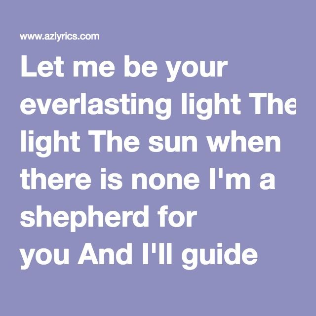 Let me be your everlasting light The sun when there is none I'm a shepherd for you And I'll guide you through Let me be your everlasting light  Let me be your everlasting light (Shoo-shoo-shoo-wa) I'll hold and never scold (Shoo-shoo-shoo-wa) In me you can confide When no one's by your side Let me be your everlasting light (Shoo-shoo-shoo-wa)  Oh baby, can't you see It's shinin' just for you Loneliness is over Dark days are through They're through (Shoo-shoo-shoo-shoo-shoo-shoo-shoo-wa)…