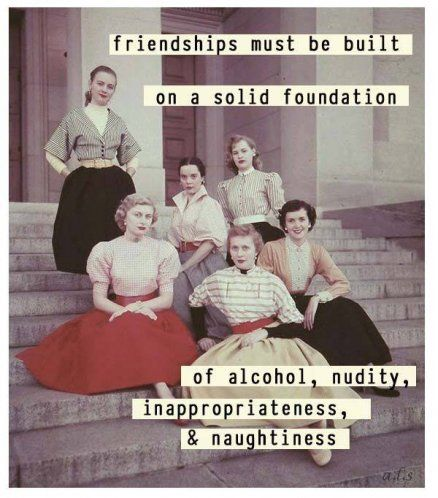 Friendships must be built on a solid foundation...of alcohol, nudity, inappropriateness, and naughtiness.