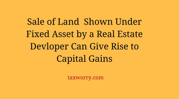 Sale of Land As Fixed Asset in Real Developer's Balance Sheet Can Still be Capital Gain & Not Business Income ! - http://taxworry.com/sale-of-land-as-fixed-asset-in-real-developers-balance-sheet-can-still-be-capital-gain-not-business-income/