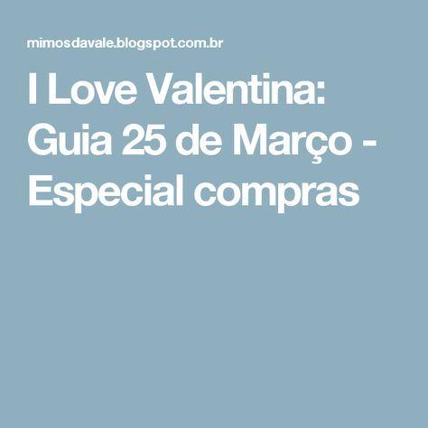 I Love Valentina: Guia 25 de Março - Especial compras