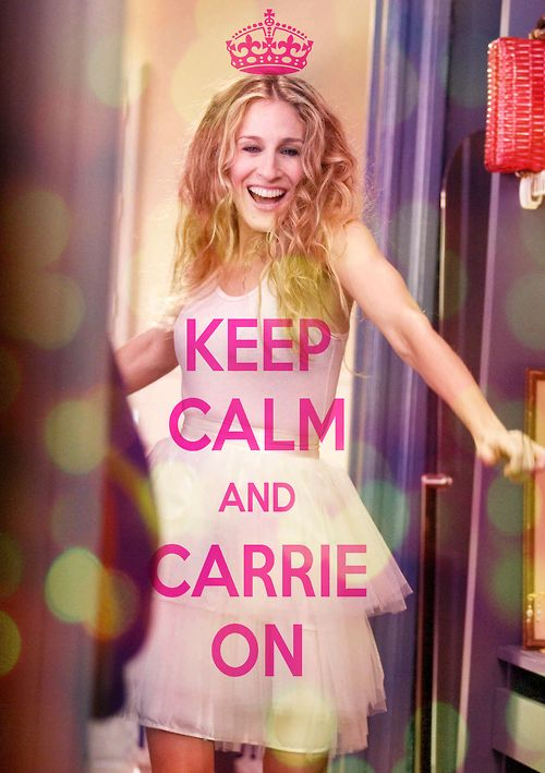 "Yes yes yes, Carrie Bradshaw! I usually hate the idiotic ""keep calm"" pictures, but this one will do!"