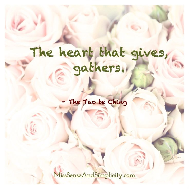 The heart that gives, gathers. -Tao te Ching