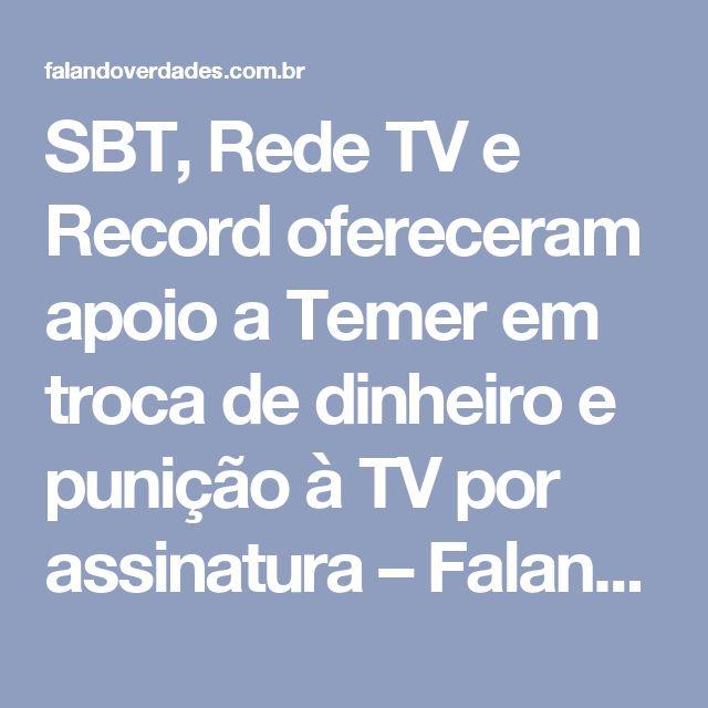 SBT, Rede TV e Record ofereceram apoio a Temer em troca de dinheiro e punição à TV por assinatura – Falandoverdades