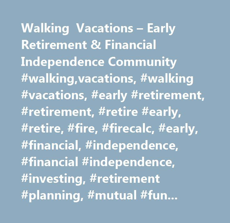 Walking Vacations – Early Retirement & Financial Independence Community #walking,vacations, #walking #vacations, #early #retirement, #retirement, #retire #early, #retire, #fire, #firecalc, #early, #financial, #independence, #financial #independence, #investing, #retirement #planning, #mutual #funds, #investments, #roth #ira, #college #costs, #rent #vs. #buy, #529 #plan, #manage #expenses…