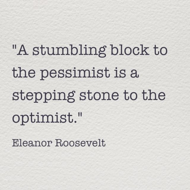 """A stumbling block to the pessimist is a stepping stone to the optimist."" Eleanor Roosevelt #quote"