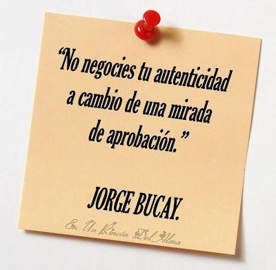 """""""No negocies tu autenticidad a cambio de una mirada de aprobación"""" Jorge Bucay  Imagen: http://azokey.blogspot.com/"""