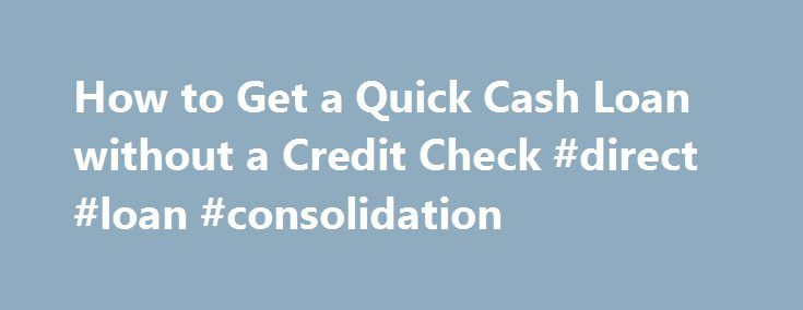 How to Get a Quick Cash Loan without a Credit Check #direct #loan #consolidation http://loan-credit.remmont.com/how-to-get-a-quick-cash-loan-without-a-credit-check-direct-loan-consolidation/  #loans without credit check # How to Get a Quick Cash Loan without a Credit Check Shares & Saves A quick cash loan, also called a payday loan, is a way to get money quickly in case of a financial emergency. However, when quick cash loan companies promise no credit check, they may mean two […]