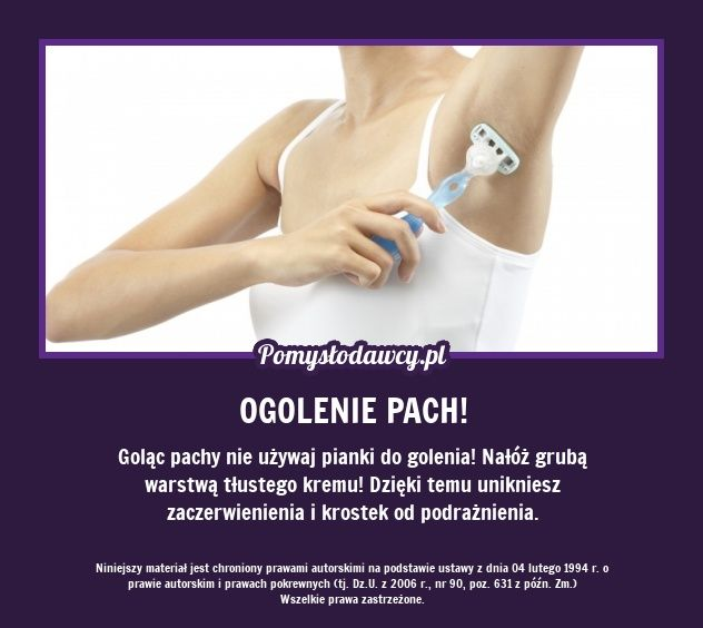 Goląc pachy nie używaj pianki do golenia! Nałóż grubą warstwą tłustego kremu! Dzięki temu unikniesz zaczerwienienia i krostek od podrażnienia.