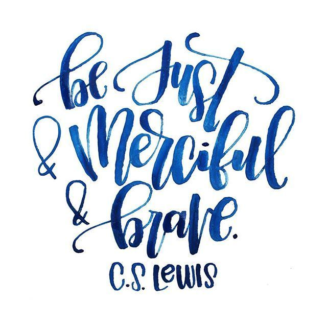 Be just & merciful & brave. C. S. Lewis