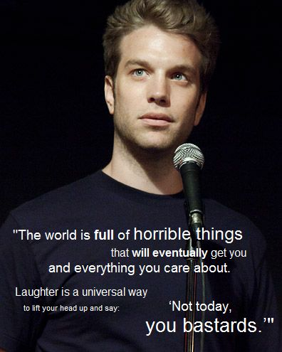 The world is full of horrible things that will eventually get you and everything you care about. Laughter is a universal way to lift your head up and say, not today you bastards. Jeselnik's Jezebels