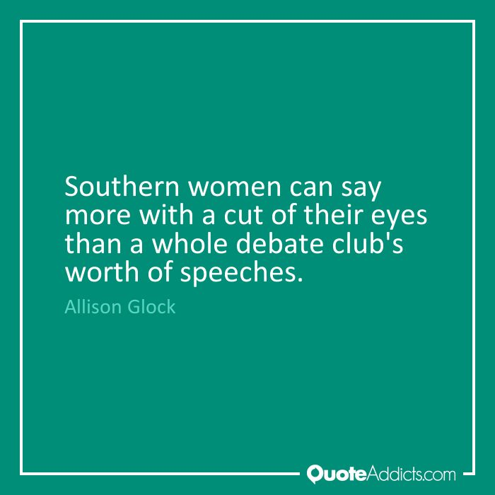 Southern women can say more with a cut of their eyes than a whole debate club's worth of speeches. - Allison Glock #1