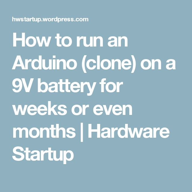 How to run an Arduino (clone) on a 9V battery for weeks or even months | Hardware Startup