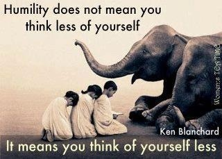 """Humility does not mean you think less of yourself, it means you think of yourself less."" Ken Blanchard"