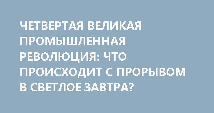 ЧЕТВЕРТАЯ ВЕЛИКАЯ ПРОМЫШЛЕННАЯ РЕВОЛЮЦИЯ: ЧТО ПРОИСХОДИТ С ПРОРЫВОМ В СВЕТЛОЕ ЗАВТРА? http://rusdozor.ru/2017/06/27/chetvertaya-velikaya-promyshlennaya-revolyuciya-chto-proisxodit-s-proryvom-v-svetloe-zavtra/  Президент РФВладимир Путин входе прямой линии снародом высказался, что-де России надо развивать «цифровую экономику»— и, судя понемедленной начавшемуся вокруг этого словосочетания хайпу, оная «цифровая экономика» вполне может претендовать настатус очередной национальной идеи…