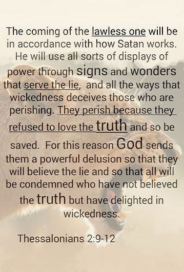 Even him, whose coming is after the working of Satan with all power and signs and lying wonders, [10] And with all deceivableness of unrighteousness in them that perish; because they received not the love of the truth, that they might be saved. [11] And for this cause God shall send them strong delusion, that they should believe a lie:
