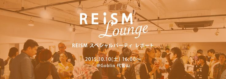 REISM Lounge レポート | REISM 東京のリノベーション・デザイナーズ賃貸ならリズム