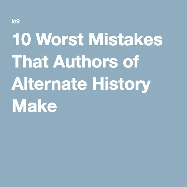 10 Worst Mistakes That Authors of Alternate History Make