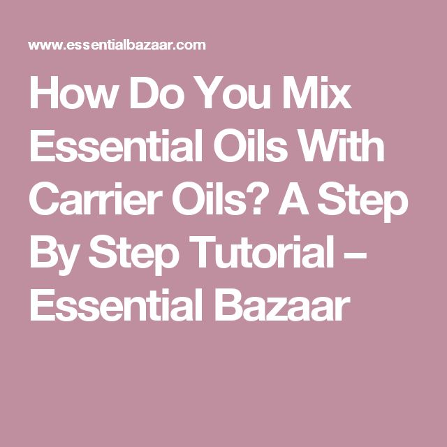 How Do You Mix Essential Oils With Carrier Oils? A Step By Step Tutorial – Essential Bazaar