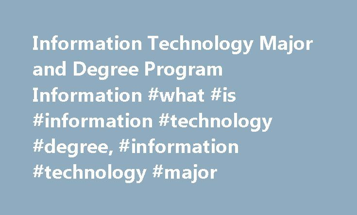 Information Technology Major and Degree Program Information #what #is #information #technology #degree, #information #technology #major http://nigeria.nef2.com/information-technology-major-and-degree-program-information-what-is-information-technology-degree-information-technology-major/  # Information Technology Major and Degree Program Information Essential Information Information technology (IT) professionals manage an organization's technological resources so as to ensure the…