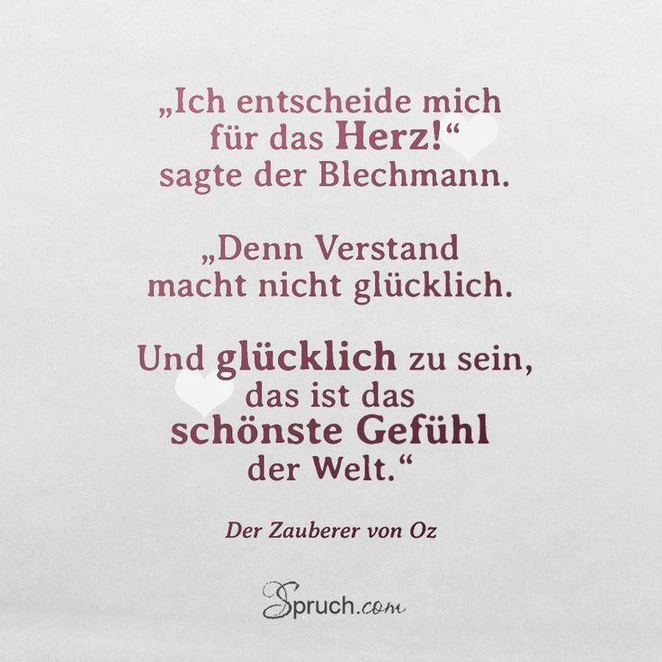 """""""Ich entscheide mich für das Herz!"""" sagte der Blechmann.  """"Denn Verstand macht nicht glücklich.  Und glücklich zu sein, das ist das schönste Gefühl der Welt.""""  aus: Der Zauberer von Oz  #Zitat #Spruch #Leben"""