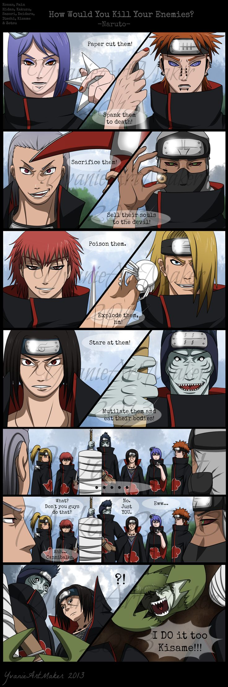Konan sometimes suffocates them, Pein actully impales them, Kakuzu doesn't sell their souls to the devil, Itachi has an eye prowess but he does fight, and Kisame doesn't actually eat his enemies...... But, HEY, it's supposed to be funny!