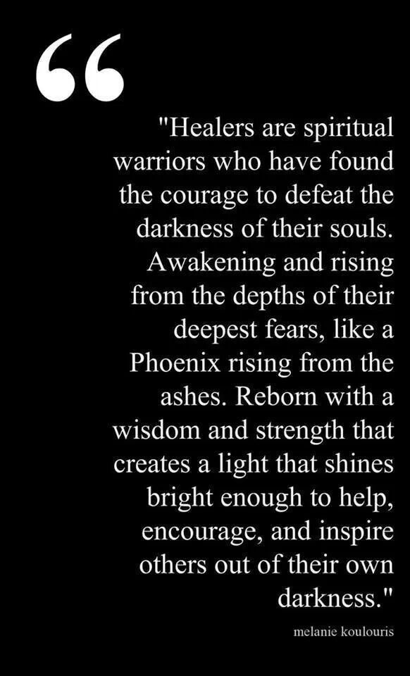 Healers are spiritual warriors...Reborn...to help, encourage, and inspire others out of their own darkness.