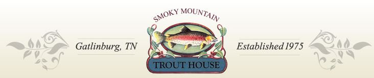Smoky Mountain Trout House - Smoky Mountain Trout House prides itself on offering absolutely the freshest trout in Gatlinburg. Our trout are ice packed directly to the restaurant. Once it has arrived we take great care in our preparing your selection exactly as you like. All of the trout served in this restaurant are Rainbow Trout, grown in the sparkling clear waters of the Smokies. The purity and flavor of mountain trout offered great pleasure to the original settlers of the Smokies.