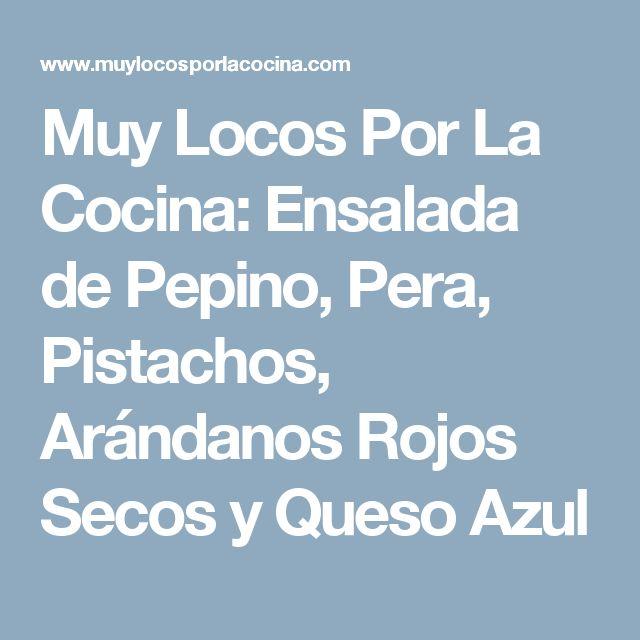 Muy Locos Por La Cocina: Ensalada de Pepino, Pera, Pistachos, Arándanos Rojos Secos y Queso Azul