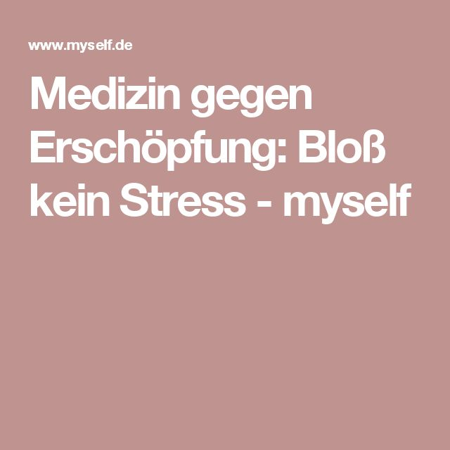Medizin gegen Erschöpfung: Bloß kein Stress - myself