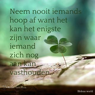 """Neem nooit iemands hoop af want het kan het enigste zijn waar iemand zich nog aan kan vasthouden."" -- Never take away someone's hope because it may be the only thing they can still hold on to."