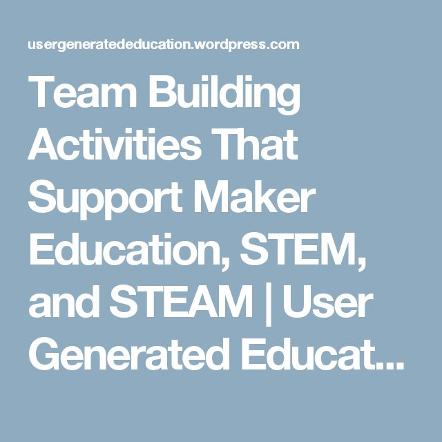 Team Building Activities That Support Maker Education, STEM, and STEAM | User Generated Education