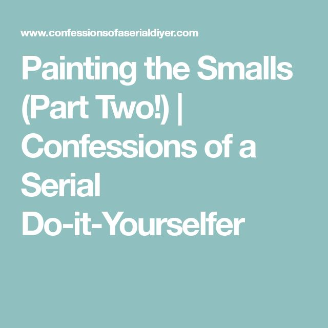 Painting the Smalls (Part Two!) | Confessions of a Serial Do-it-Yourselfer