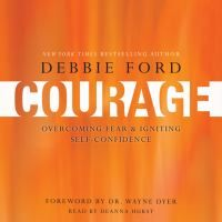 Cover image for Courage: [overcoming fear and igniting self-confidence] [e-audiobook] / Debbie Ford with Wayne W. Dyer.