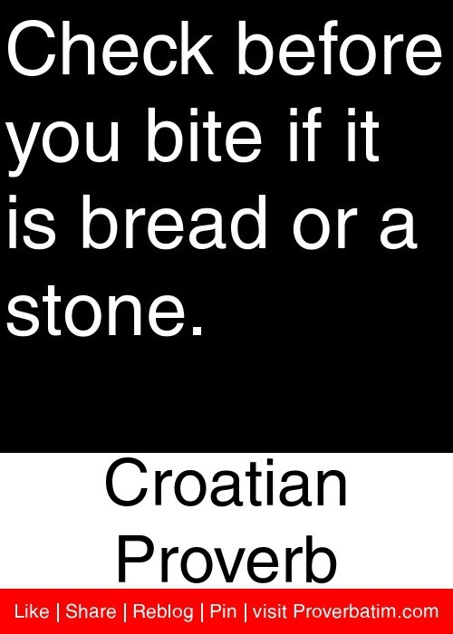 Check before you bite if it is bread or a stone. - Croatian Proverb #proverbs #quotes