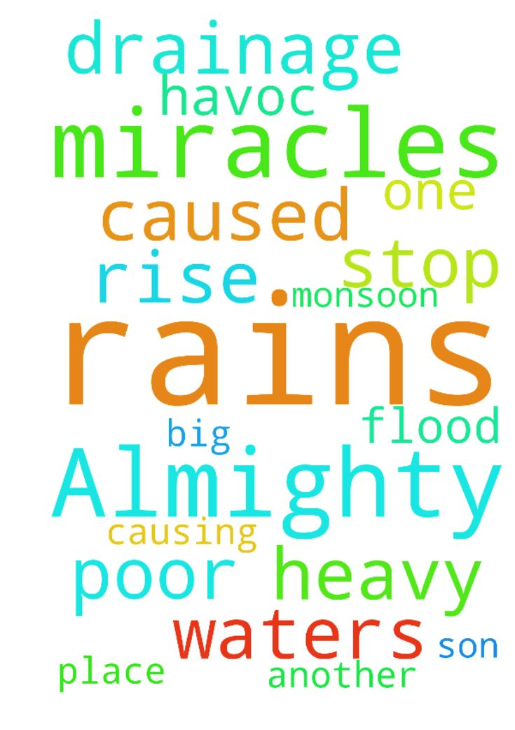 Almighty Father, thank you for all the miracles.  We - Almighty Father, thank you for all the miracles. We would like to ask for another big one.... monsoon rains are causing havoc in my place. Heavy rains and poor drainage has caused the flood waters to rise... please stop the rains Father. No more rains please.... we ask this in the name of your son Jesus. Posted at: https://prayerrequest.com/t/OdD #pray #prayer #request #prayerrequest