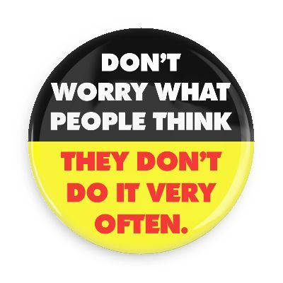 Funny Buttons - Custom Buttons - Promotional Badges - Funny Sayings Pins - Wacky Buttons - DON'T WORRY WHAT PEOPLE THINK THEY DON'T DO IT VERY OFTEN