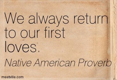 Native American Quotes About Love | Native American Proverb : We always return to our first loves. love ...