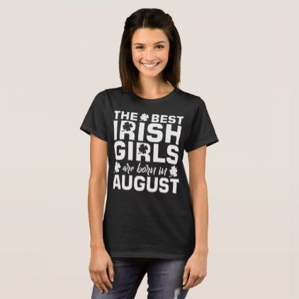 The Best Irish Girls Are Born In August T-Shirt - #customizable create your own personalize diy