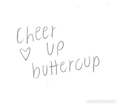 Cheer up buttercup love quotes quote pain feelings believe teenager inspiration be happy teen cheer up buttercup  Makes me think of my BFF Jolene.