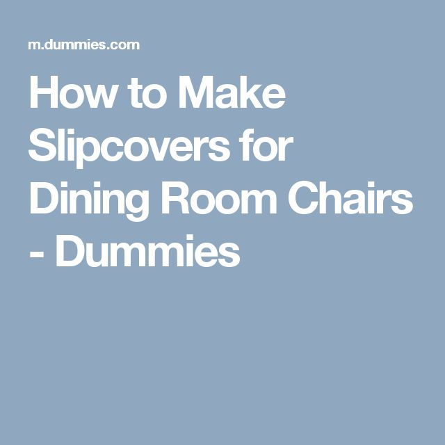 How to Make Slipcovers for Dining Room Chairs - Dummies