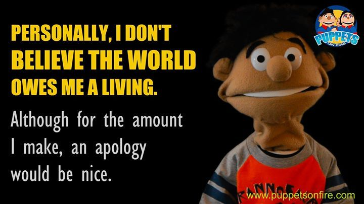 I don't believe the world owes me a living! #funnymemes #meme #joke #oneliner #puppet #funnypuppets http://ift.tt/2mGYExL
