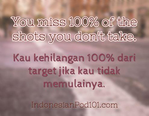 You miss 100% of the shots you don't take. Kau kehilangan 100% dari target jika kau tidak memulainya. Click here to learn more Indonesian phrases with our Vocabulary Lists: http://www.indonesianpod101.com/indonesian-vocabulary-lists/ #Indonesian #learnIndonesian #indonesianpod101 #Indonesia