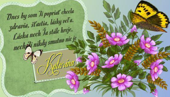 Katarína  Dnes by som Ti popriať chcela zdravia, šťastia, lásky veľa. Láska nech Ťa stále hreje, nech Ti nikdy smutno nie jei: