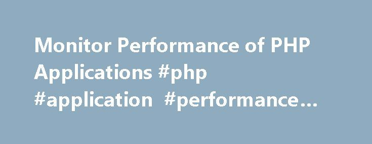 Monitor Performance of PHP Applications #php #application #performance #monitoring http://louisiana.nef2.com/monitor-performance-of-php-applications-php-application-performance-monitoring/  # Monitor Performance of PHP Applications Monitor Performance of PHP Applications PHP is a very common programming language for online applications, and it is usually chosen because of its intuitive nature which allows for relatively short development time. However, performance of PHP applications may…